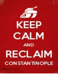 """Ironically, Admin was listening all today to the """"Triumph March of Sobieski"""" (Marsz Triumfalny Sobieskiego), one of the biggest kebab removers of Europe, and today the coup d' etat in Turkey has begun  Coincidence? Admin thinks not: KEEP  CALM  AND  RECLAIM  CONSTANTINOPLE  pretty pan euro memes Ironically, Admin was listening all today to the """"Triumph March of Sobieski"""" (Marsz Triumfalny Sobieskiego), one of the biggest kebab removers of Europe, and today the coup d' etat in Turkey has begun  Coincidence? Admin thinks not"""