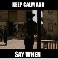 Memes, Keep Calm, and 🤖: KEEP CALM AND  SAY WHEN
