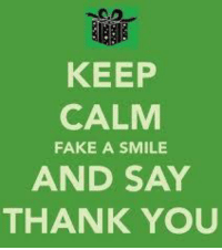 Thank You Meme: KEEP  CALM  FAKE A SMILE  AND SAY  THANK YOU