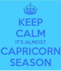 Can't wait: KEEP  CALM  IT'S ALMOST  CAPRICORN  SEASON Can't wait