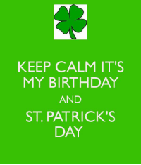 Happy birthday to #March17babies! Happy St. Patrick's Day to anyone who is celebrating!: KEEP CALM IT'S  MY BIRTHDAY  AND  ST PATRICK'S  DAY Happy birthday to #March17babies! Happy St. Patrick's Day to anyone who is celebrating!