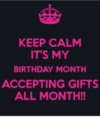 my birthday: KEEP CALM  IT'S MY  BIRTHDAY MONTH  ACCEPTING GIFTS  ALL MONTH!!
