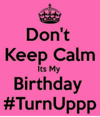 December 16th birthdays!!!!: Keep Calm  its My  Birthday  #Turn Uppp December 16th birthdays!!!!