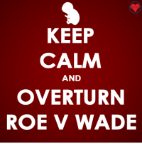 Memes, Keep Calm, and 🤖: KEEP  CALM  OVERTURN  ROE V WADE  AND Sign the petition to bypass Roe v. Wade!   ►►http://nationalprolifealliance.com/laca2016-S.aspx?npla=IFH17&pid=fb61
