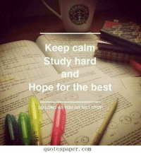 @studentlifeproblems: Keep calm  Study hard  and  Hope for the best  SO LONG AS YOU DONOT  quotespaper. com @studentlifeproblems