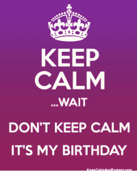 😄🎉😄🎉😄🎉: KEEP  CALM  WAIT  DON'T KEEP CALM  IT'S MY BIRTHDAY  Keep calm And posters com 😄🎉😄🎉😄🎉