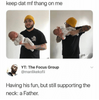Memes, Focus, and 🤖: keep dat mf thang on me  YT: The Focus Group  @manlikekofii  Having his fun, but still supporting the  neck: a Father. 🙌🏽😩