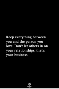 Love, Relationships, and Business: Keep everything between  you and the person you  love. Don't let others in on  your relationships, that's  vour business.
