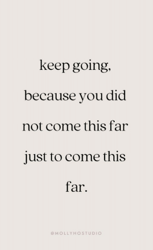 Did, You, and This: keep going.  because you did  not come this far  just to come this  far  @MOLLYHOSTUDIO