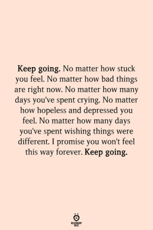Hopelessly: Keep going. No matter how stuck  you feel. No matter how bad things  are right now. No matter how many  days you've spent crying. No matter  how hopeless and depressed you  feel. No matter how many days  you've spent wishing things were  different. I promise you won't feel  this way forever. Keep going.  ELATIONSH