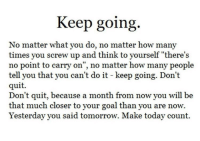 "Screw Up: Keep going  No matter what you do, no matter how many  times you screw up and think to yourself ""there's  no point to carry on"", no matter how many people  quit.  tell you that you can t do 1t - keep going. Don t  Don't quit, because a month from now you will be  that much closer to your goal than you are now.  Yesterday you said tomorrow. Make today count."