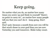 "How Many Times, Goal, and Today: Keep going.  No matter what you do, no matter how many  times you screw up and think to yourself ""there's  no point to carry on"", no matter how many people  tell you that you can't do it - keep going. Don't  quit.  Don't quit, because a month from now you will be  that much closer to your goal than you are now.  Yesterday you said tomorrow. Make today count."