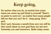 """How Many Times, Memes, and Quite: Keep going.  No matter what you do, no matter how many  times you screw up and think to yourself """"there's  no point to carry on  no matter how many people  tell you that you can't do it keep going. Don't  quit.  Don't quit, because a month from now you will be  that much closer to your goal than you are now.  Yesterday you said tomorrow. Make today count."""