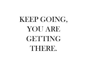 You, There, and You Are: KEEP GOING  YOU ARE  GETTING  THERE