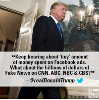 """Moments ago, President Donald J. Trump once again attacked the """"fake news"""" media.: """"Keep hearing about 'tiny' amount  of money spent on Facebook ads.  What about the billions of dollars of  Fake News on CNN, ABC, NBC & CBS?""""  @realDonaldTrump  FOR  NEWS Moments ago, President Donald J. Trump once again attacked the """"fake news"""" media."""