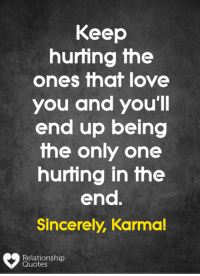 Karma Quotes: Keep  hurting the  ones that love  you and you'll  end up being  the only one  hurting in the  end  Sincerely, Karma!  Relationship  Quotes