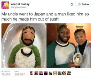 Japan, Sushi, and Him: keep it classy  @odysseypeach  L-Follow  My uncle went to Japan and a man liked him so  much he made him out of sushi  RETWEETS LIKES  78,501 257,957  LBD  昏 Sushi uncle is uncanny
