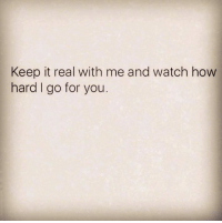 keep it real: Keep it real with me and watch how  hard I go for you.