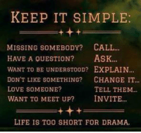 Memes, Too Short, and 🤖: KEEP IT SIMPLE:  MISSING SOMEBODY? CALL...  HAVE A QUESTION?  ASK...  WANT TO BE UNDERSTOOD? EXPLAIN...  DON'T LIKE SOMETHING?  CHANGE IT  LOVE SOMEONE?  TELL THEM  WANT TO MEET UP?  INVITE  LIFE IS TOO SHORT FOR DRAMA. ;)