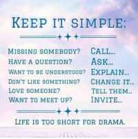 "Life, Love, and Meme: KEEP IT SIMPLE  MISSING SOMEBODY? CALL  HAVE A QUESTION? ASK.  WANT TO BE UNDERSTOOD? EXPLAIN  DON'T LIKE SOMETHING? CHANGE IT  LOVE SOMEONE?  WANT TO MEET UP? INVITE  TELL THEM  LIFE IS TOO SHORT FOR DRAMA <p>Life Is Easy When You Do It Right.<br/><a href=""http://daily-meme.tumblr.com""><span style=""color: #0000cd;""><a href=""http://daily-meme.tumblr.com/"">http://daily-meme.tumblr.com/</a></span></a></p>"