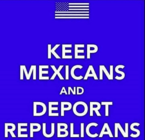 mexicans: KEEP  MEXICANS  AND  DEPORT  REPUBLICANS