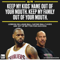 KEEP MY KIDS NAME OUTOF  YOUR MOUTH KEEP MY FAMILY  OUT OF YOUR MOUTH  LEBRON ON LAVAR BALL SAYING BALL'S KIDS  ARE SET UP BETTER FOR SUCCESS  eaVALIERS  br  HIT DAVE MCMENAMIN LeBron has a message for LaVar Ball.