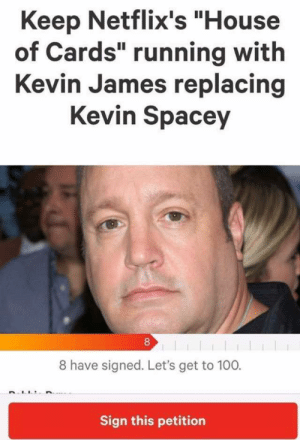 "dopl3r.com - Memes - Keep Netflixs House of Cards running with Kevin ...: Keep Netflix's ""House  of Cards"" running with  Kevin James replacing  Kevin Spacey  8  8 have signed. Let's get to 100.  Sign this petition dopl3r.com - Memes - Keep Netflixs House of Cards running with Kevin ..."