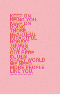 Beautiful, Crazy, and World: KEEP ON  BEING YOU  KEEP ON  DOING  THOSE  BEAUTIFUL  MPACTFUL  HONEST  THINGS  YOU DO  OUT HERE  IN THIS  CRAZY WORLD  WE NEED  MORE PEOPLE  LIKE YOU  MORGAN HARPER NICHOLS We need more people like you