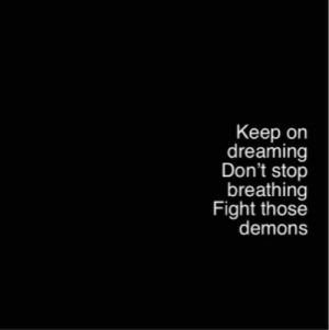 Fight, Demons, and Stop: Keep on  dreaming  Don't stop  breathing  Fight those  demons