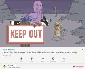 He actually did it!!!: KEEP OUT  #6 ON TRENDING  Old Town Road (Area 51 Video)  Lil Nas X feat. Billy Ray Cyrus, Young Thug, & Mason Ramsey  2,979,855 views  E+  Download  Share  243K  12K  Save  Lil Nas X  SUBSCRIBE  4.3M subscribers He actually did it!!!