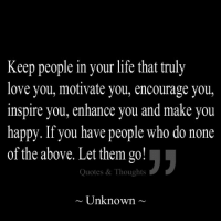 Follow us at www.facebook.com/quotedthoughts & www.pinterest.com/quotedthoughts: Keep people in your life that truly  love you, motivate you, encourage you,  inspire you, enhance you and make you  happy. If you have people who do none  of the above. Let them go!  Quotes & Thoughts  Unknown Follow us at www.facebook.com/quotedthoughts & www.pinterest.com/quotedthoughts