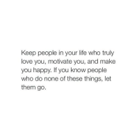 Life, Love, and Happy: Keep people in your life who truly  love you, motivate you, and make  you happy. If you know people  who do none of these things, let  them go. http://iglovequotes.net/
