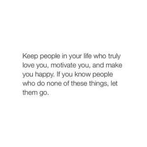 https://iglovequotes.net/: Keep people in your life who truly  love you, motivate you, and make  you happy. If you know people  who do none of these things, let  them go. https://iglovequotes.net/