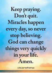 God, Life, and Memes: Keep praying.  Don't quit.  Miracles happen  every day, so neve  stop believing.  God can change  things very quickly  in your life  Amen.  LifeLearnedFeelings <3