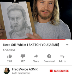 metalslugx:This is weird but my favorite asmr video is a guy supposedly drawing and sketching the viewer and then when he shows the finished sketch its Obi Wan from Attack of the Clones: Keep Still Whilst I SKETCH YOU [ASMR]  679K views  Add to  287  Share  Download  7.6K  FredsVoice ASMR  SUBSCRIBE  248K subscribers metalslugx:This is weird but my favorite asmr video is a guy supposedly drawing and sketching the viewer and then when he shows the finished sketch its Obi Wan from Attack of the Clones