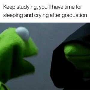 Crying, Time, and Sleeping: Keep studying, you'l have time for  sleeping and crying after graduation I can't wait 😂😭