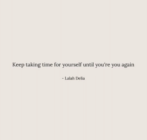 Time, You Again, and You: Keep taking time for yourself until you're you again  - Lalah Delia