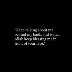 "Watch, Back, and Allah: ""Keep talking about me  behind my back, and watch  Allah keep blessing me in  front of your face."""