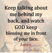 blessed: Keep talking about  me behind my  back, and watch  GOD keep  blessing me in front  of your face  Amen  www.facebook.com/TheLordMyShepherd