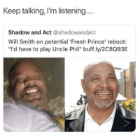 """<p>How times change&hellip; (via /r/BlackPeopleTwitter)</p>: Keep talking, I'm listening.  Shadow and Act @shadowandact  Will Smith on potential 'Fresh Prince' reboot:  """"I'd have to play Uncle Phil"""" buff.ly/2C8Q93E <p>How times change&hellip; (via /r/BlackPeopleTwitter)</p>"""