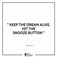 Alive, Android, and Funny: KEEP THE DREAM ALIVE  HIT THE  SNOOZE BUTTON  Unknown  epic  quotes #1363  #Life #Funny Suggested by Sid  Download our Android App : http://bit.ly/1NXVrLL Download our iOS App https://appsto.re/in/luPOcb.i