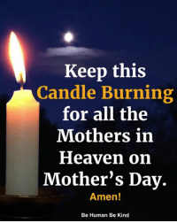 Heaven, Memes, and Mother's Day: Keep this  Candle Burning  for all the  Mothers in  Heaven on  Mother's Day.  Amen!  Be Human Be Kind <3