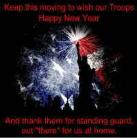 "Keep this moving ..... Happy new year troops! Thank you!: Keep this moving to wish our Troops  Happy New Year  2  And thank them for standing guard,  out ""there"" for us at home Keep this moving ..... Happy new year troops! Thank you!"