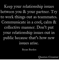 Memes, Work, and Cool: Keep vour relationship issues  between you & your partner. Try  to work things out as teammates.  Communicate in a cool, calm &  collective manner. Don't put  vour relationship issues out in  public because that's how new  issues arise.  Bryan Burden  Quotes Creator