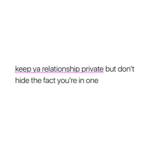 Private, One, and Hide: keep ya relationship private but don't  hide the fact you're in one
