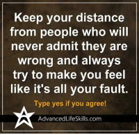 Memes, 🤖, and Fault: Keep your distance  from people who will  never admit they are  wrong and always  try to make you feel  like it's all your fault  Type yes if you agree!  AdvancedLifeSkills com <3 #AdvancedLifeSkills