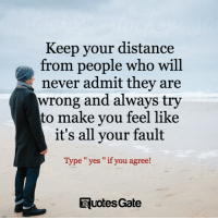 Quotes, Never, and Gate: Keep your distance  from people who will  never admit they are  wrong and always try  to make you feel like  it's all your fault  Type yes if you agree!  TRuotesGate Quotes Gate