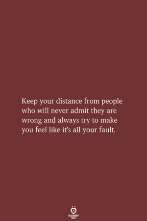 Your Fault: Keep your distance from people  who will never admit they are  wrong and always try to make  you feel like it's all your fault.  RELATIONSHIP  LES