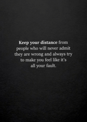Never, Who, and Will: Keep your distance from  people who will never admit  they are wrong and always try  to make you feel like it's  all your fault.