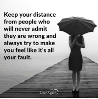 Journey, Memes, and Love Again: Keep your distance  from people who  will never admit  they are wrong and  always try to make  you feel like it's all  your fault.  Love/Again Everyone who is in your life is meant to be a part of your journey but not all of them are meant to stay. ~ loveagain.com/fb